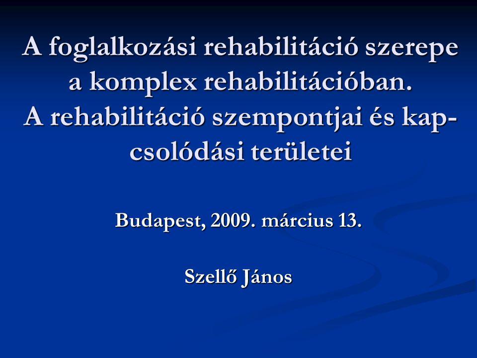 A foglalkozási rehabilitáció szerepe a komplex rehabilitációban. A rehabilitáció szempontjai és kap- csolódási területei Budapest, 2009. március 13. S