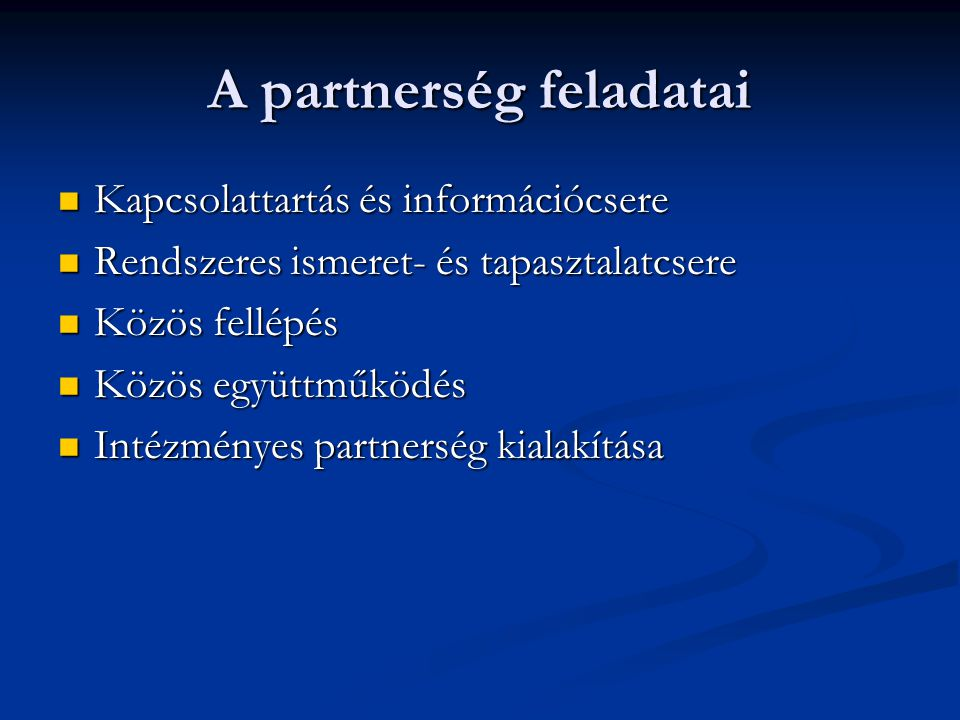 A partnerség feladatai Kapcsolattartás és információcsere Kapcsolattartás és információcsere Rendszeres ismeret- és tapasztalatcsere Rendszeres ismeret- és tapasztalatcsere Közös fellépés Közös fellépés Közös együttműködés Közös együttműködés Intézményes partnerség kialakítása Intézményes partnerség kialakítása