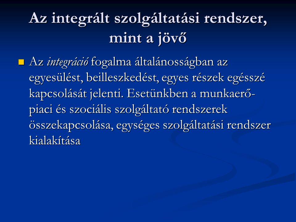 Az integrált szolgáltatási rendszer, mint a jövő Az integráció fogalma általánosságban az egyesülést, beilleszkedést, egyes részek egésszé kapcsolását