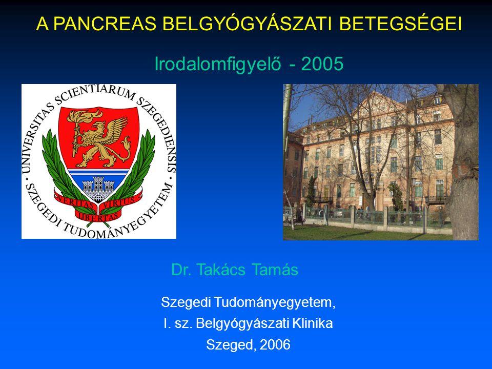A PANCREAS BELGYÓGYÁSZATI BETEGSÉGEI Irodalomfigyelő - 2005 Dr. Takács Tamás Szegedi Tudományegyetem, I. sz. Belgyógyászati Klinika Szeged, 2006