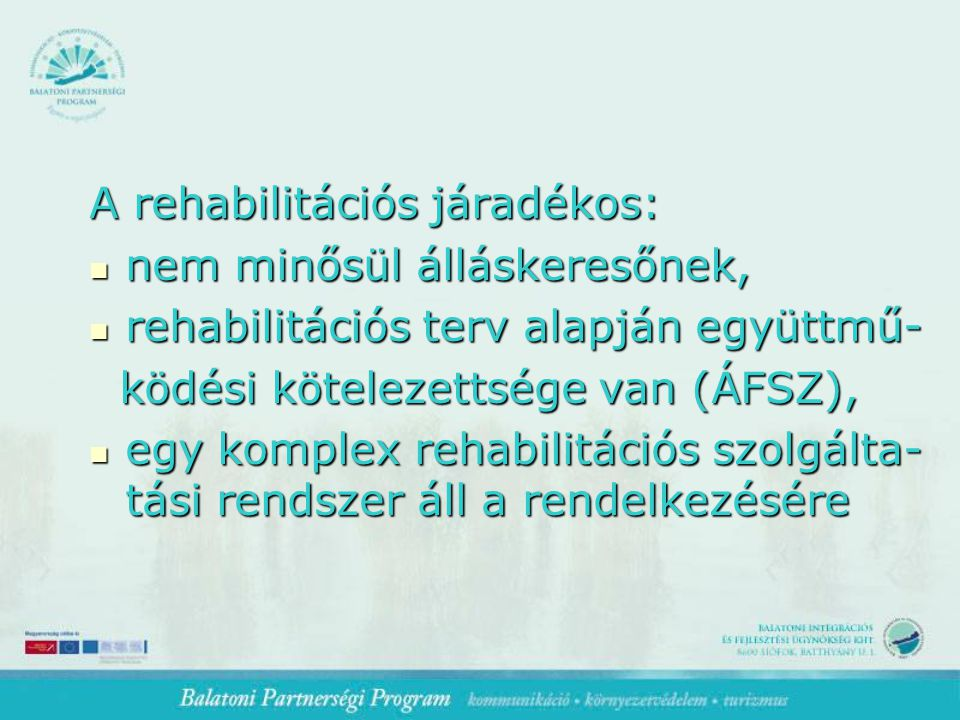 A rehabilitációs járadékos: nem minősül álláskeresőnek, nem minősül álláskeresőnek, rehabilitációs terv alapján együttmű- rehabilitációs terv alapján együttmű- ködési kötelezettsége van (ÁFSZ), ködési kötelezettsége van (ÁFSZ), egy komplex rehabilitációs szolgálta- tási rendszer áll a rendelkezésére egy komplex rehabilitációs szolgálta- tási rendszer áll a rendelkezésére