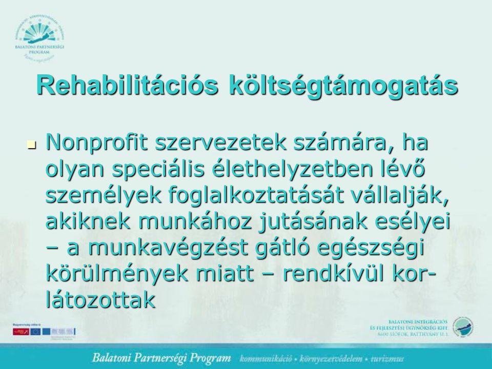 Rehabilitációs költségtámogatás Nonprofit szervezetek számára, ha olyan speciális élethelyzetben lévő személyek foglalkoztatását vállalják, akiknek munkához jutásának esélyei – a munkavégzést gátló egészségi körülmények miatt – rendkívül kor- látozottak Nonprofit szervezetek számára, ha olyan speciális élethelyzetben lévő személyek foglalkoztatását vállalják, akiknek munkához jutásának esélyei – a munkavégzést gátló egészségi körülmények miatt – rendkívül kor- látozottak