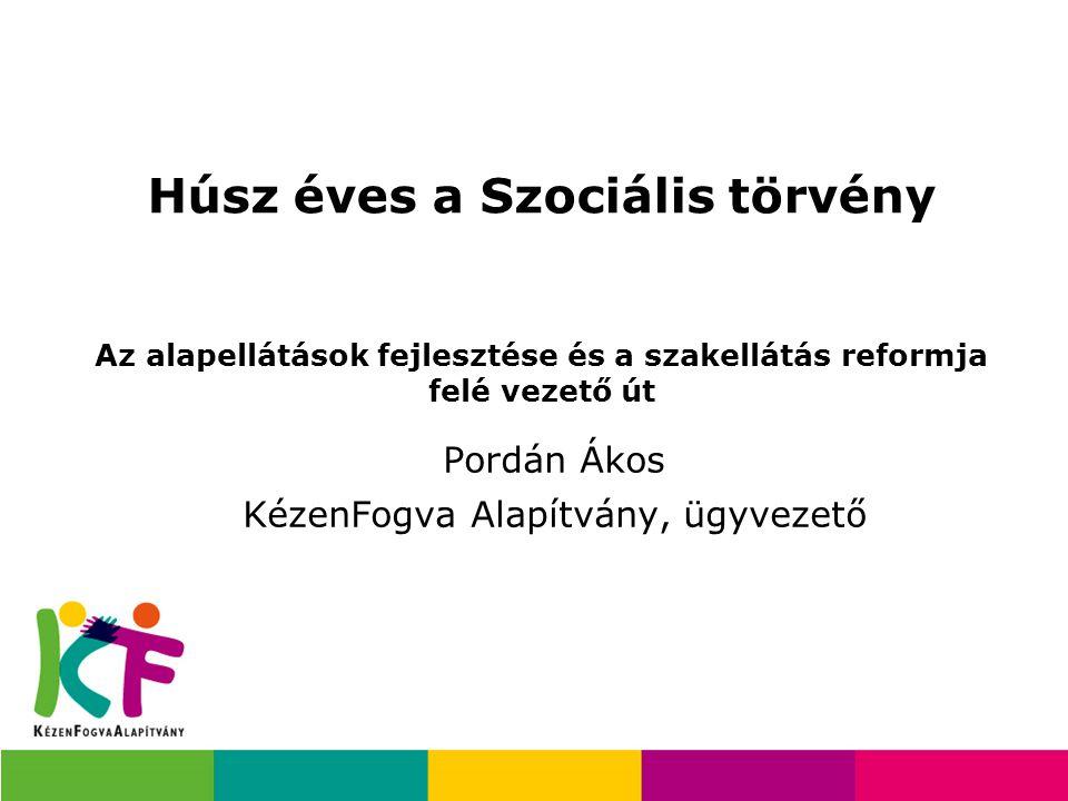 Húsz éves a Szociális törvény Az alapellátások fejlesztése és a szakellátás reformja felé vezető út Pordán Ákos KézenFogva Alapítvány, ügyvezető