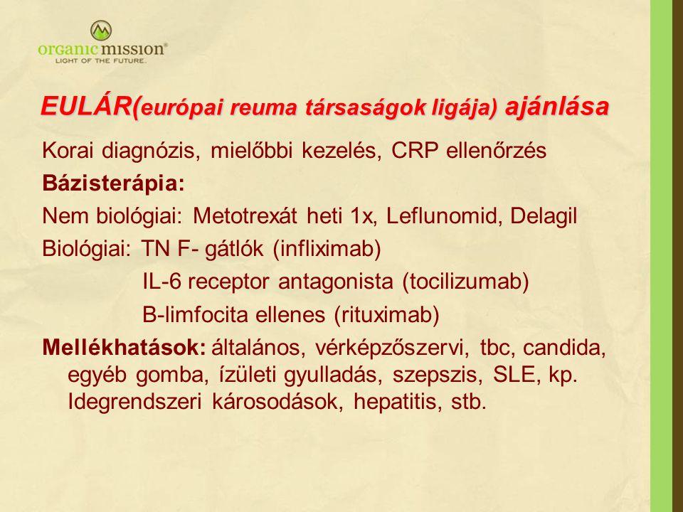 EULÁR( európai reuma társaságok ligája) ajánlása Korai diagnózis, mielőbbi kezelés, CRP ellenőrzés Bázisterápia: Nem biológiai: Metotrexát heti 1x, Leflunomid, Delagil Biológiai: TN F- gátlók (infliximab) IL-6 receptor antagonista (tocilizumab) B-limfocita ellenes (rituximab) Mellékhatások: általános, vérképzőszervi, tbc, candida, egyéb gomba, ízületi gyulladás, szepszis, SLE, kp.