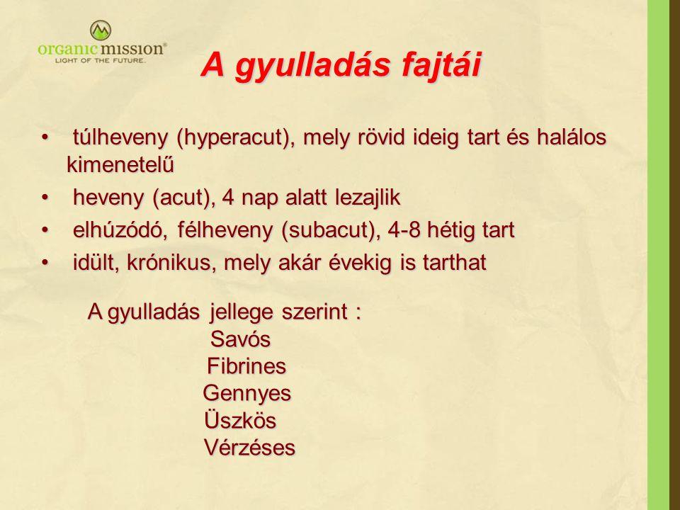 A gyulladás fajtái túlheveny (hyperacut), mely rövid ideig tart és halálos kimenetelű túlheveny (hyperacut), mely rövid ideig tart és halálos kimenetelű heveny (acut), 4 nap alatt lezajlik heveny (acut), 4 nap alatt lezajlik elhúzódó, félheveny (subacut), 4-8 hétig tart elhúzódó, félheveny (subacut), 4-8 hétig tart idült, krónikus, mely akár évekig is tarthat idült, krónikus, mely akár évekig is tarthat A gyulladás jellege szerint : Savós Savós Fibrines Fibrines Gennyes Gennyes Üszkös Üszkös Vérzéses Vérzéses
