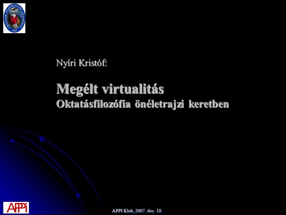 Nyíri Kristóf: Megélt virtualitás Oktatásfilozófia önéletrajzi keretben APPI Klub, 2007. dec. 10.