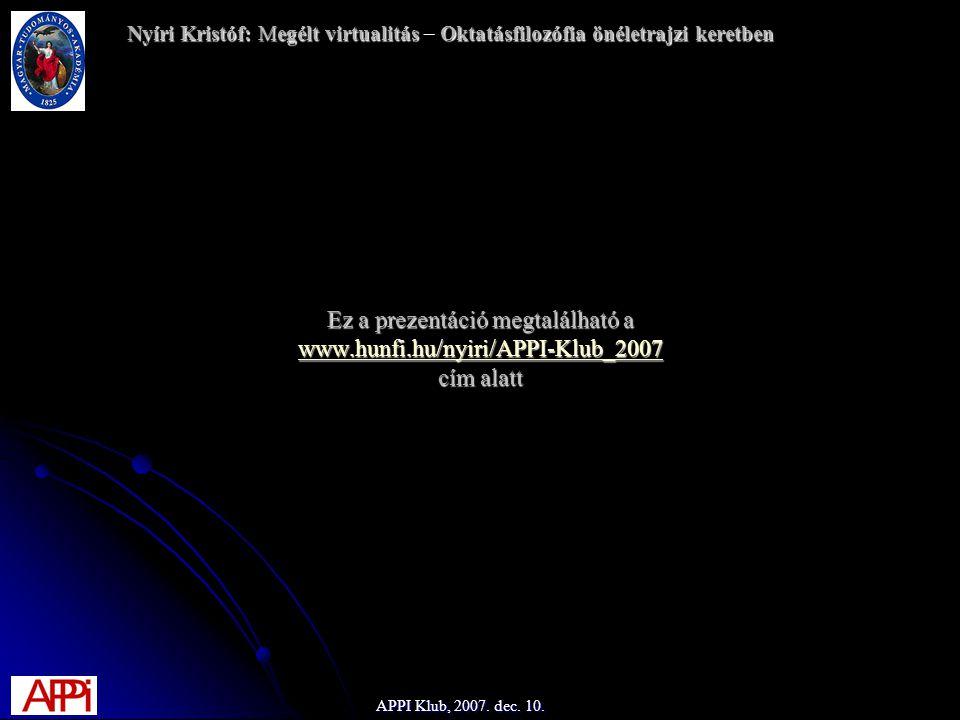 Ez a prezentáció megtalálható a www.hunfi.hu/nyiri/APPI-Klub_2007 cím alatt www.hunfi.hu/nyiri/APPI-Klub_2007 Nyíri Kristóf: Megélt virtualitásOktatásfilozófia önéletrajzi keretben Nyíri Kristóf: Megélt virtualitás – Oktatásfilozófia önéletrajzi keretben