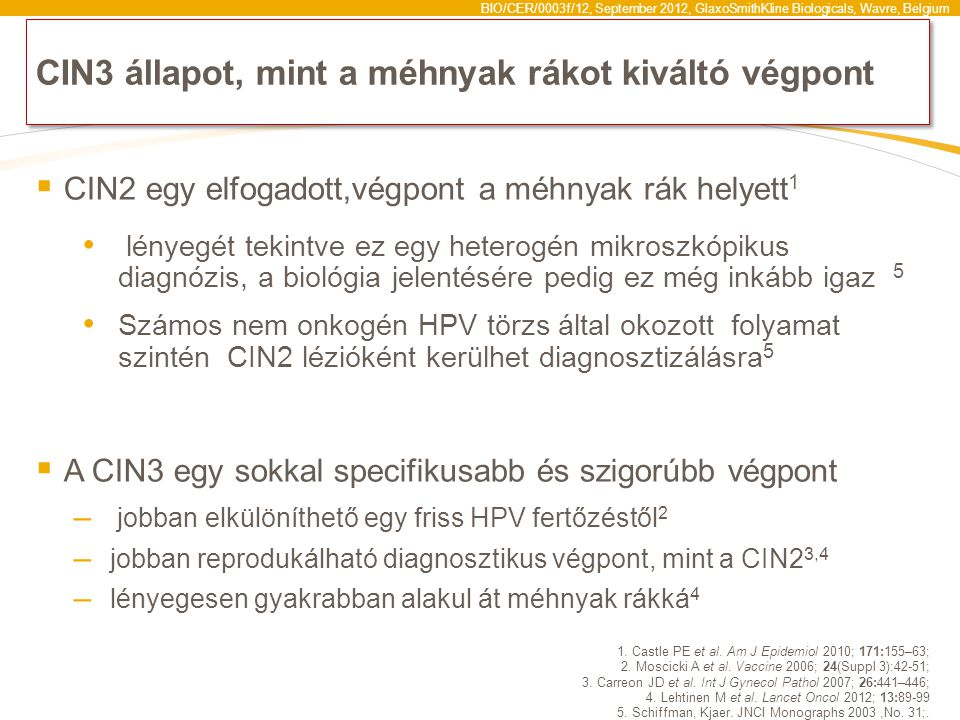 BIO/CER/0003f/12, September 2012, GlaxoSmithKline Biologicals, Wavre, Belgium CIN3 állapot, mint a méhnyak rákot kiváltó végpont  CIN2 egy elfogadott,végpont a méhnyak rák helyett 1 lényegét tekintve ez egy heterogén mikroszkópikus diagnózis, a biológia jelentésére pedig ez még inkább igaz 5 Számos nem onkogén HPV törzs által okozott folyamat szintén CIN2 lézióként kerülhet diagnosztizálásra 5  A CIN3 egy sokkal specifikusabb és szigorúbb végpont – jobban elkülöníthető egy friss HPV fertőzéstől 2 – jobban reprodukálható diagnosztikus végpont, mint a CIN2 3,4 – lényegesen gyakrabban alakul át méhnyak rákká 4 1.