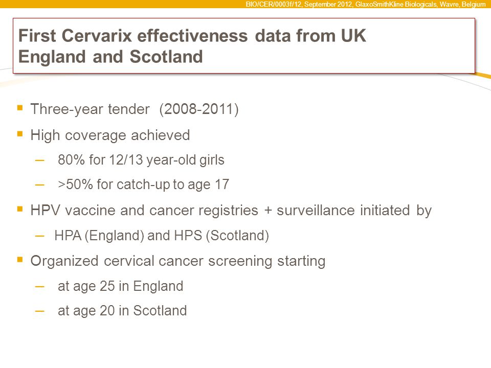 BIO/CER/0003f/12, September 2012, GlaxoSmithKline Biologicals, Wavre, Belgium First Cervarix effectiveness data from UK England and Scotland  Three-year tender (2008-2011)  High coverage achieved – 80% for 12/13 year-old girls – >50% for catch-up to age 17  HPV vaccine and cancer registries + surveillance initiated by – HPA (England) and HPS (Scotland)  Organized cervical cancer screening starting – at age 25 in England – at age 20 in Scotland