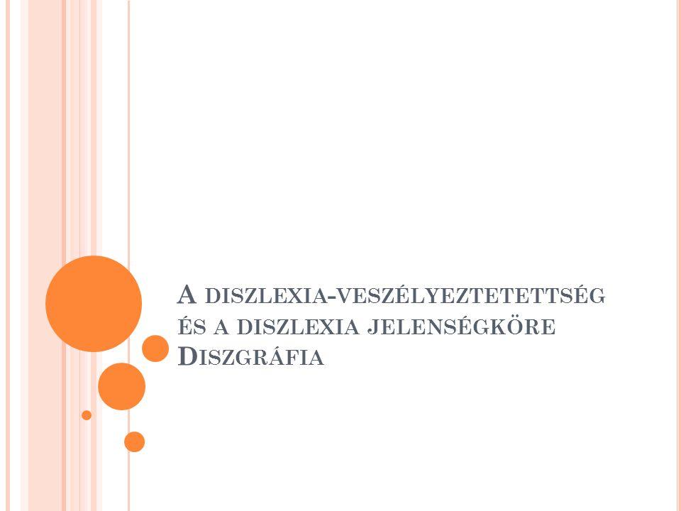 A DISZLEXIA - VESZÉLYEZTETETTSÉG ÉS A DISZLEXIA JELENSÉGKÖRE D ISZGRÁFIA