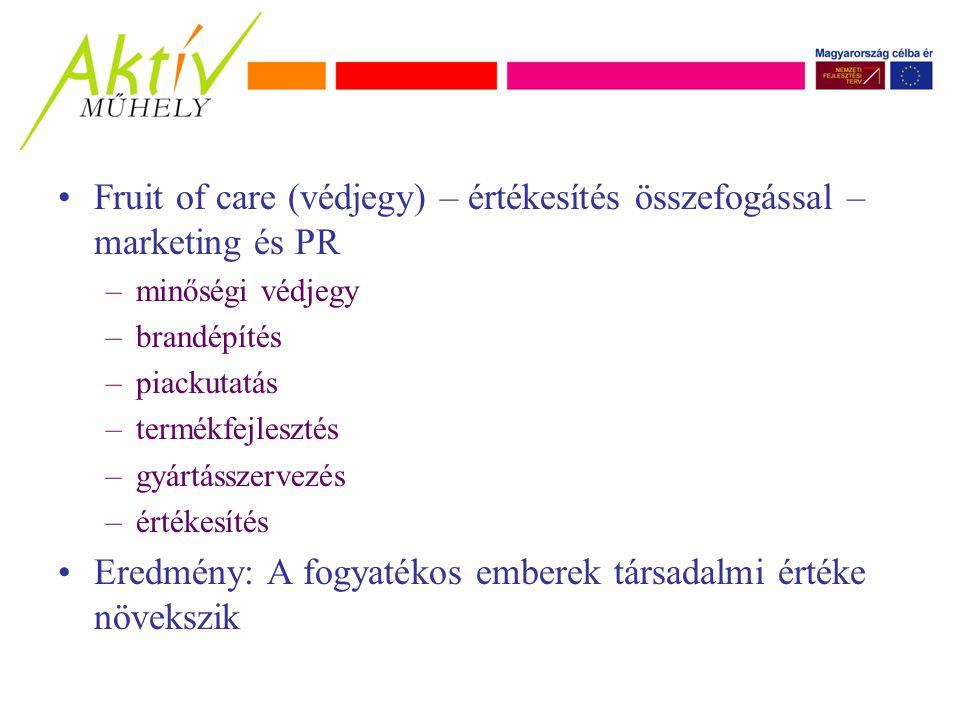 Fruit of care (védjegy) – értékesítés összefogással – marketing és PR –minőségi védjegy –brandépítés –piackutatás –termékfejlesztés –gyártásszervezés –értékesítés Eredmény: A fogyatékos emberek társadalmi értéke növekszik