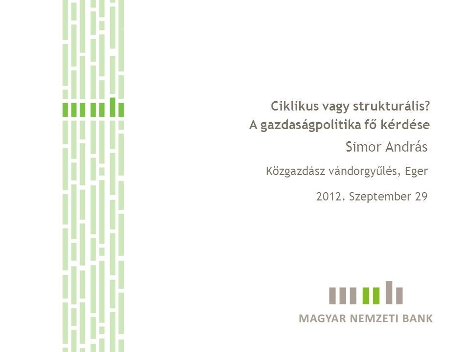 Ciklikus vagy strukturális? A gazdaságpolitika fő kérdése Simor András Közgazdász vándorgyűlés, Eger 2012. Szeptember 29