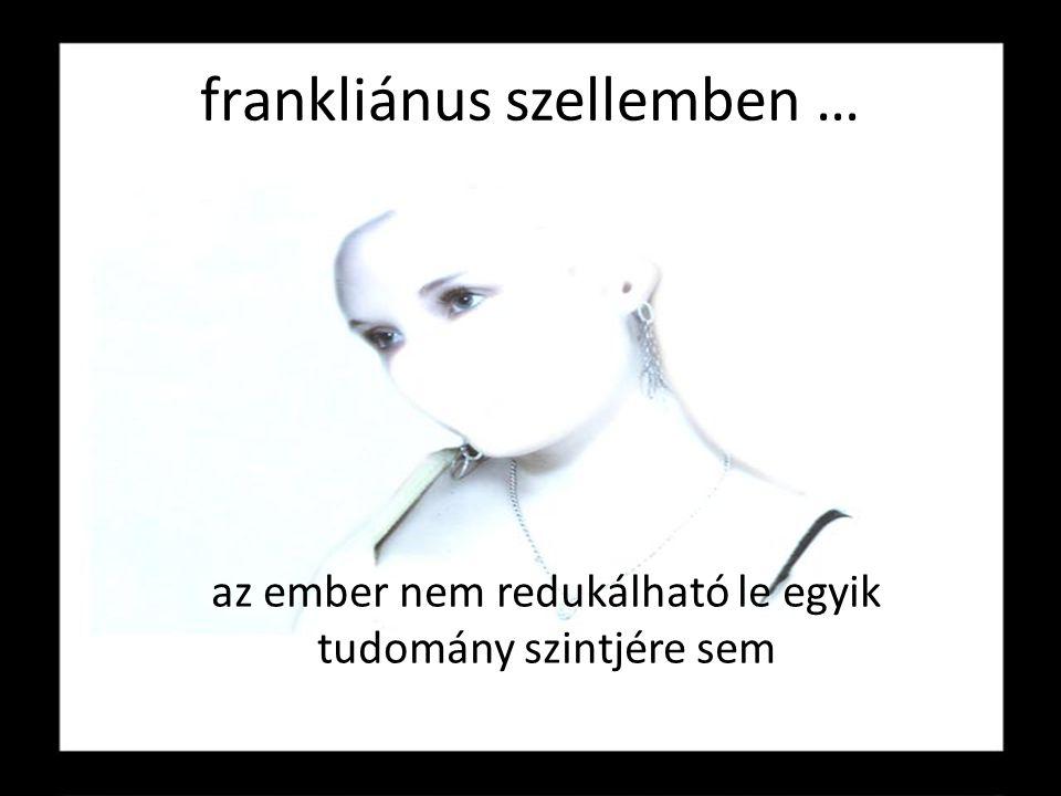 frankliánus szellemben … az ember nem redukálható le egyik tudomány szintjére sem