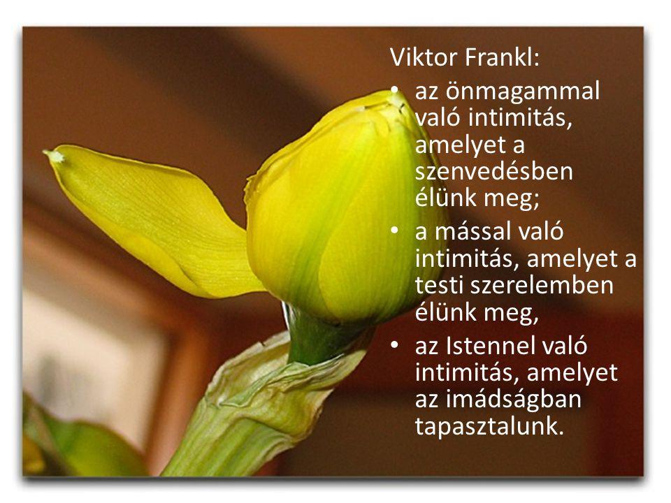 Viktor Frankl: az önmagammal való intimitás, amelyet a szenvedésben élünk meg; a mással való intimitás, amelyet a testi szerelemben élünk meg, az Iste