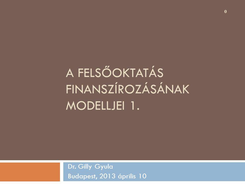 A FELSŐOKTATÁS FINANSZÍROZÁSÁNAK MODELLJEI 1. Dr. Gilly Gyula Budapest, 2013 április 10 0