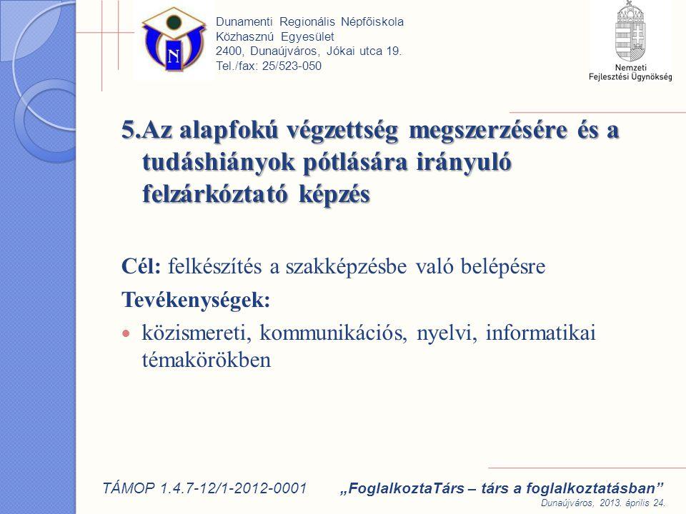 5.Az alapfokú végzettség megszerzésére és a tudáshiányok pótlására irányuló felzárkóztató képzés Cél: felkészítés a szakképzésbe való belépésre Tevékenységek: közismereti, kommunikációs, nyelvi, informatikai témakörökben Dunamenti Regionális Népfőiskola Közhasznú Egyesület 2400, Dunaújváros, Jókai utca 19.