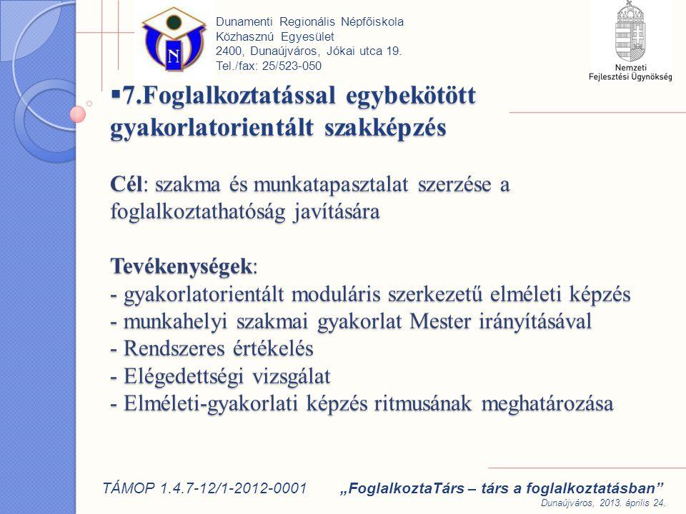  7.Foglalkoztatással egybekötött gyakorlatorientált szakképzés Cél: szakma és munkatapasztalat szerzése a foglalkoztathatóság javítására Tevékenységek: - gyakorlatorientált moduláris szerkezetű elméleti képzés - munkahelyi szakmai gyakorlat Mester irányításával - Rendszeres értékelés - Elégedettségi vizsgálat - Elméleti-gyakorlati képzés ritmusának meghatározása Dunamenti Regionális Népfőiskola Közhasznú Egyesület 2400, Dunaújváros, Jókai utca 19.