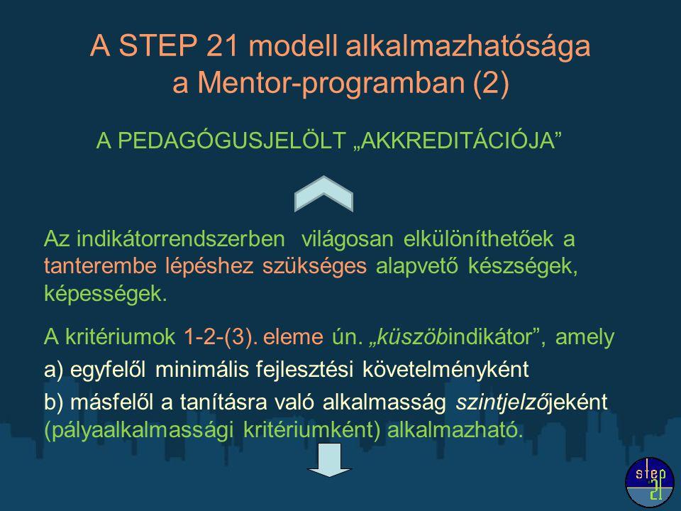 """A STEP 21 modell alkalmazhatósága a Mentor-programban (2) A PEDAGÓGUSJELÖLT """"AKKREDITÁCIÓJA Az indikátorrendszerben világosan elkülöníthetőek a tanterembe lépéshez szükséges alapvető készségek, képességek."""