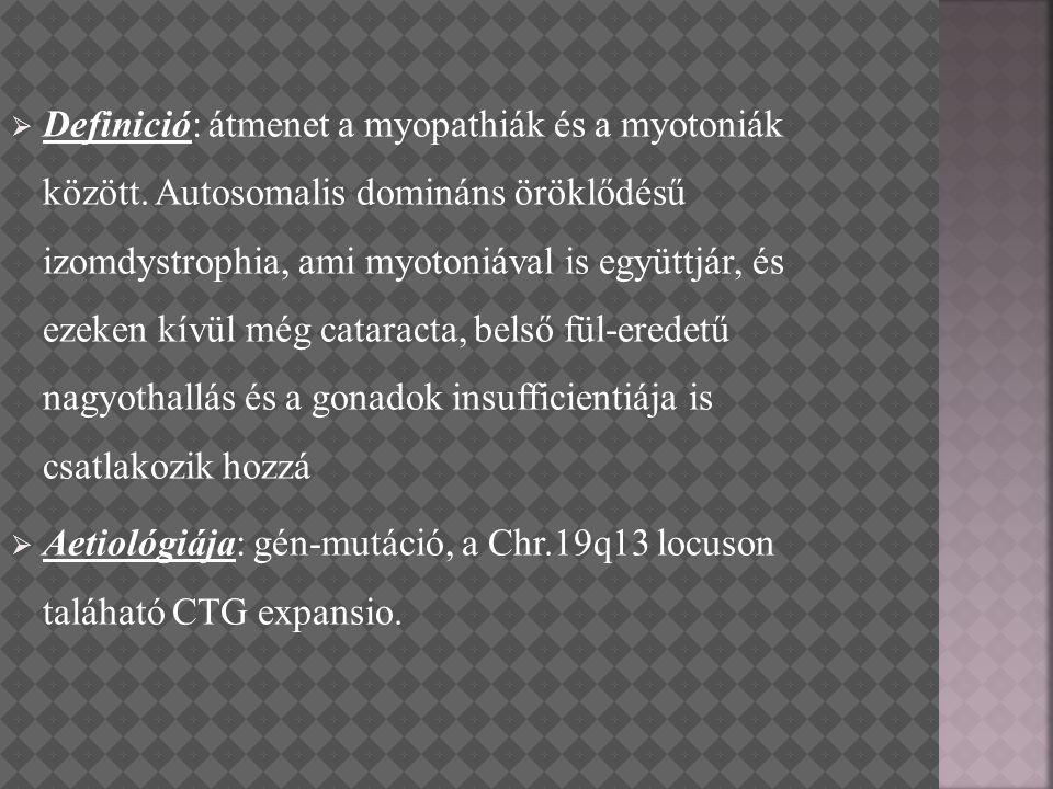  Definició: átmenet a myopathiák és a myotoniák között. Autosomalis domináns öröklődésű izomdystrophia, ami myotoniával is együttjár, és ezeken kívül