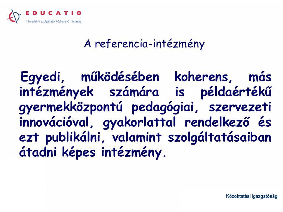 A referencia-intézmény Egyedi, működésében koherens, más intézmények számára is példaértékű gyermekközpontú pedagógiai, szervezeti innovációval, gyakorlattal rendelkező és ezt publikálni, valamint szolgáltatásaiban átadni képes intézmény.