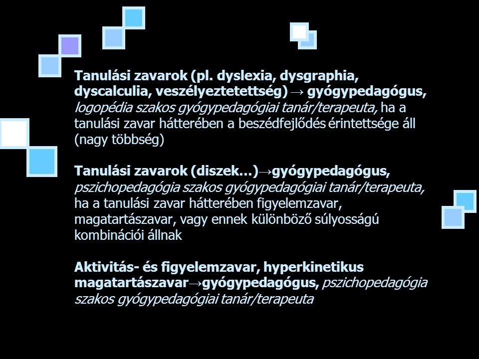 Tanulási zavarok (pl. dyslexia, dysgraphia, dyscalculia, veszélyeztetettség) → gyógypedagógus, logopédia szakos gyógypedagógiai tanár/terapeuta, ha a