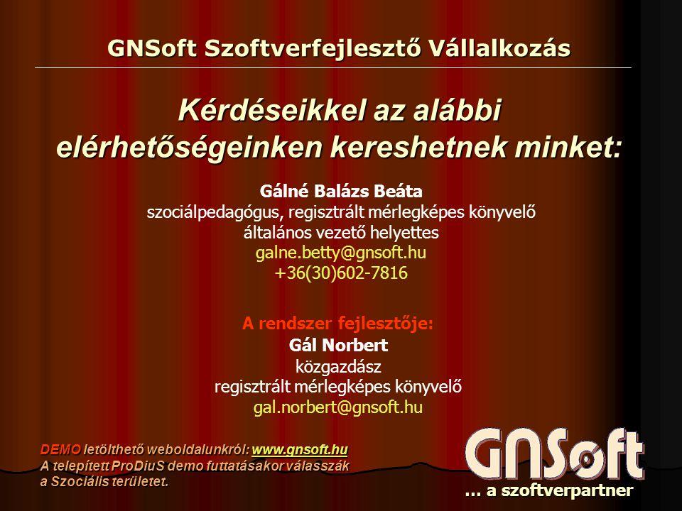 GNSoft Szoftverfejlesztő Vállalkozás … a szoftverpartner A rendszer fejlesztője: Gál Norbert közgazdász regisztrált mérlegképes könyvelő gal.norbert@gnsoft.hu Gálné Balázs Beáta szociálpedagógus, regisztrált mérlegképes könyvelő általános vezető helyettes galne.betty@gnsoft.hu +36(30)602-7816 Kérdéseikkel az alábbi elérhetőségeinken kereshetnek minket: DEMO letölthető weboldalunkról: www.gnsoft.hu A telepített ProDiuS demo futtatásakor válasszák a Szociális területet.
