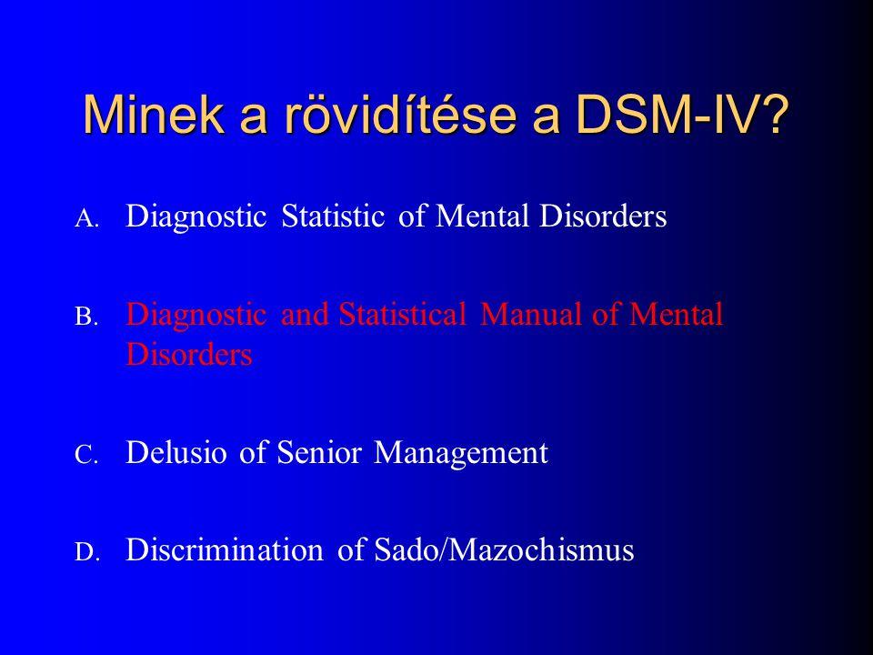 Minek a rövidítése a DSM-IV? A. Diagnostic Statistic of Mental Disorders B. Diagnostic and Statistical Manual of Mental Disorders C. Delusio of Senior