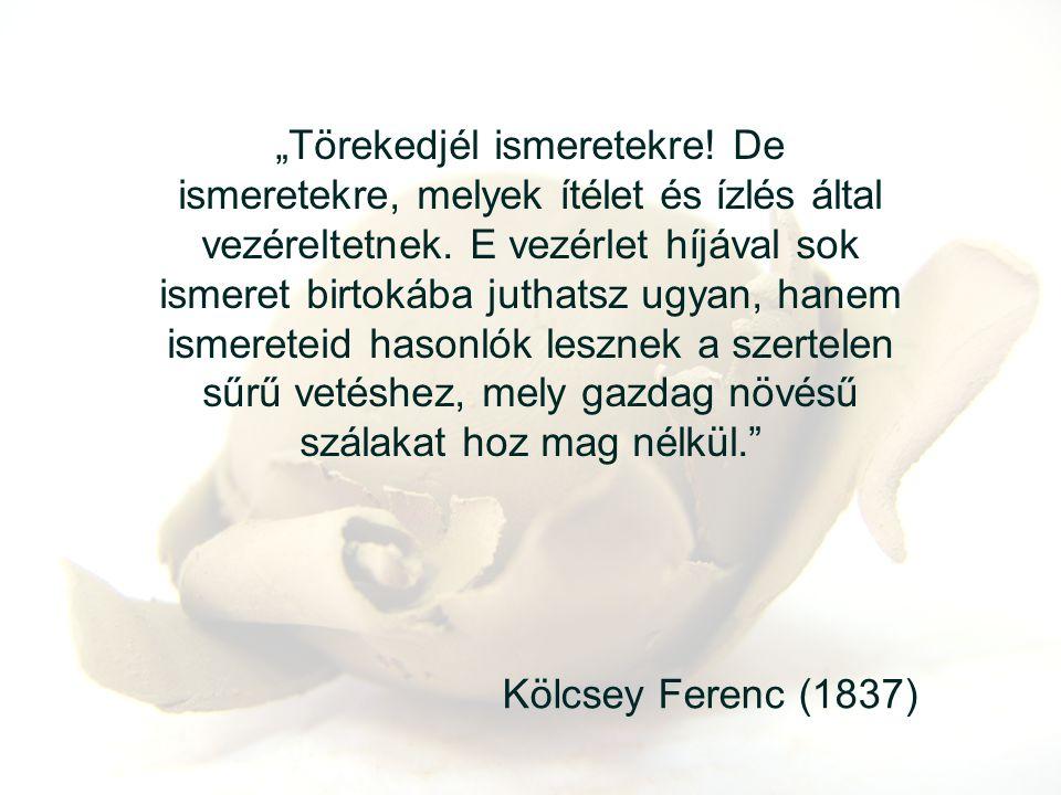 """Kölcsey Ferenc (1837) """"Törekedjél ismeretekre! De ismeretekre, melyek ítélet és ízlés által vezéreltetnek. E vezérlet híjával sok ismeret birtokába ju"""