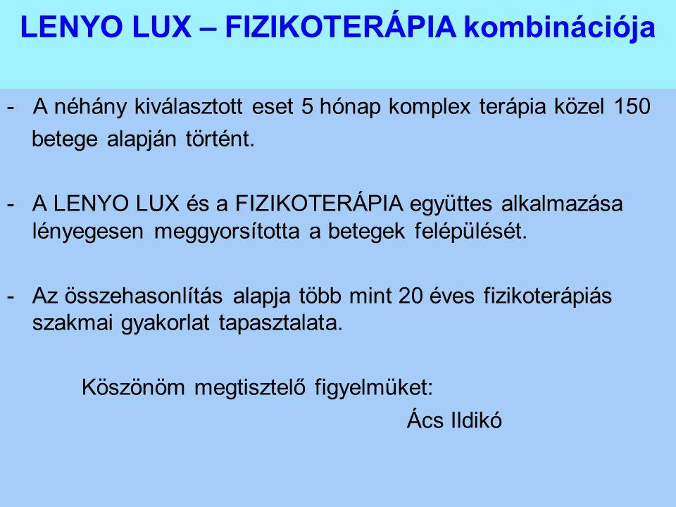LENYO LUX – FIZIKOTERÁPIA kombinációja - A néhány kiválasztott eset 5 hónap komplex terápia közel 150 betege alapján történt. -A LENYO LUX és a FIZIKO