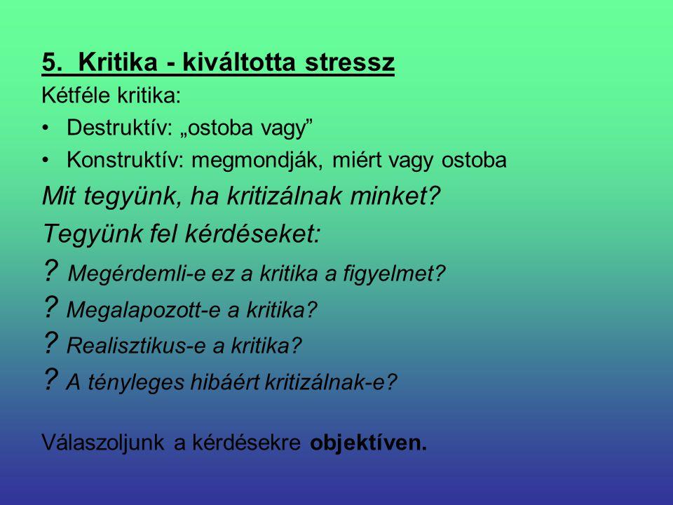 """5. Kritika - kiváltotta stressz Kétféle kritika: Destruktív: """"ostoba vagy"""" Konstruktív: megmondják, miért vagy ostoba Mit tegyünk, ha kritizálnak mink"""
