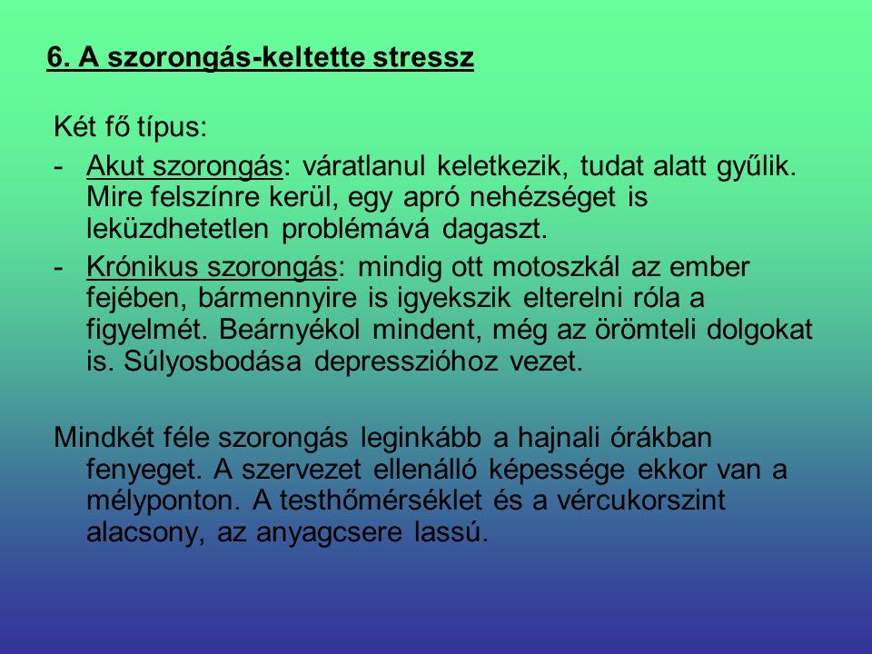 6. A szorongás-keltette stressz Két fő típus: -Akut szorongás: váratlanul keletkezik, tudat alatt gyűlik. Mire felszínre kerül, egy apró nehézséget is