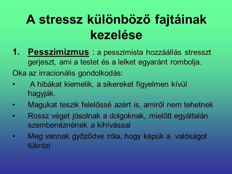 A stressz különböző fajtáinak kezelése 1.Pesszimizmus : a pesszimista hozzáállás stresszt gerjeszt, ami a testet és a lelket egyaránt rombolja. Oka az