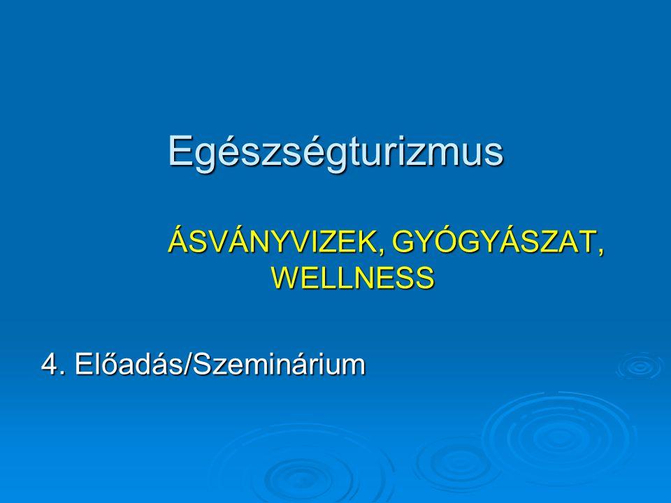 Egészségturizmus ÁSVÁNYVIZEK, GYÓGYÁSZAT, WELLNESS 4. Előadás/Szeminárium