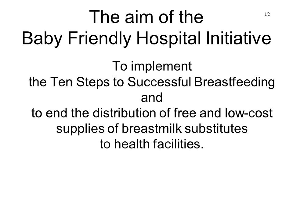 The aim of the Baby Friendly Hospital Initiative To implement the Ten Steps to Successful Breastfeeding and to end the distribution of free and low-cost supplies of breastmilk substitutes to health facilities.