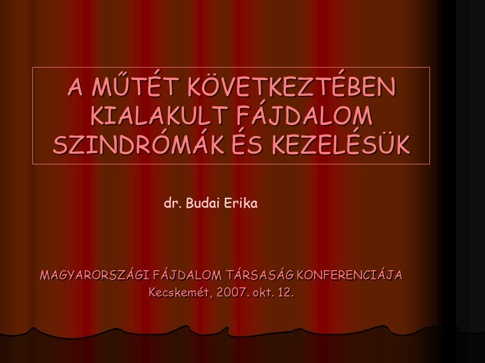 A MŰTÉT KÖVETKEZTÉBEN KIALAKULT FÁJDALOM SZINDRÓMÁK ÉS KEZELÉSÜK MAGYARORSZÁGI FÁJDALOM TÁRSASÁG KONFERENCIÁJA Kecskemét, 2007. okt. 12. dr. Budai Eri