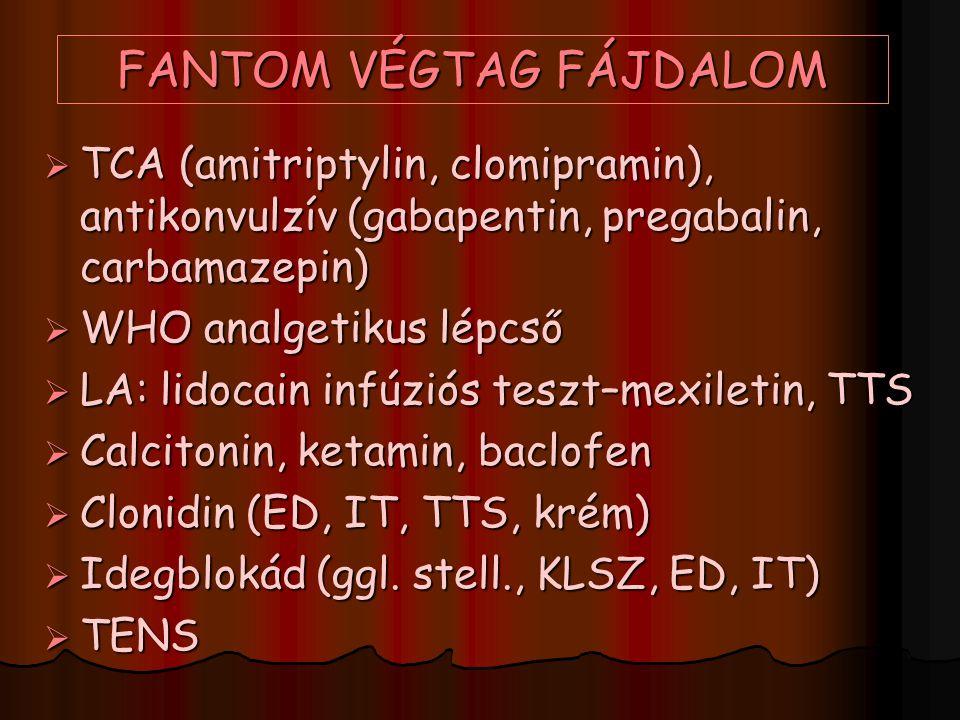 FANTOM VÉGTAG FÁJDALOM  TCA (amitriptylin, clomipramin), antikonvulzív (gabapentin, pregabalin, carbamazepin)  WHO analgetikus lépcső  LA: lidocain