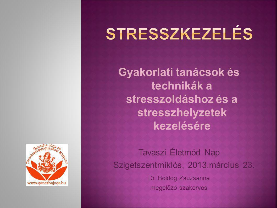 Gyakorlati tanácsok és technikák a stresszoldáshoz és a stresszhelyzetek kezelésére Tavaszi Életmód Nap Szigetszentmiklós, 2013.március 23. Dr. Boldog