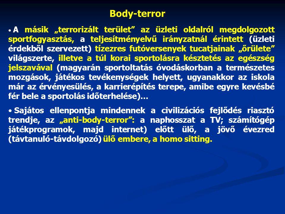 """Body-terror A másik """"terrorizált terület az üzleti oldalról megdolgozott sportfogyasztás, a teljesítményelvű irányzatnál érintett (üzleti érdekből szervezett) tízezres futóversenyek tucatjainak """"őrülete világszerte, illetve a túl korai sportolásra késztetés az egészség jelszavával (magyarán sportoltatás óvodáskorban a természetes mozgások, játékos tevékenységek helyett, ugyanakkor az iskola már az érvényesülés, a karrierépítés terepe, amibe egyre kevésbé fér bele a sportolás időterhelése)… Sajátos ellenpontja mindennek a civilizációs fejlődés riasztó trendje, az """"anti-body-terror : a naphosszat a TV; számítógép játékprogramok, majd internet) előtt ülő, a jövő évezred (távtanuló-távdolgozó) ülő embere, a homo sitting."""