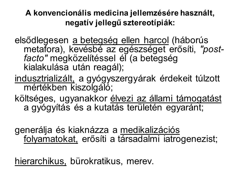 A konvencionális medicina jellemzésére használt, negatív jellegű sztereotípiák: elsődlegesen a betegség ellen harcol (háborús metafora), kevésbé az egészséget erősíti, post- facto megközelítéssel él (a betegség kialakulása után reagál); indusztrializált, a gyógyszergyárak érdekeit túlzott mértékben kiszolgáló; költséges, ugyanakkor élvezi az állami támogatást a gyógyítás és a kutatás területén egyaránt; generálja és kiaknázza a medikalizációs folyamatokat, erősíti a társadalmi iatrogenezist; hierarchikus, bürokratikus, merev.
