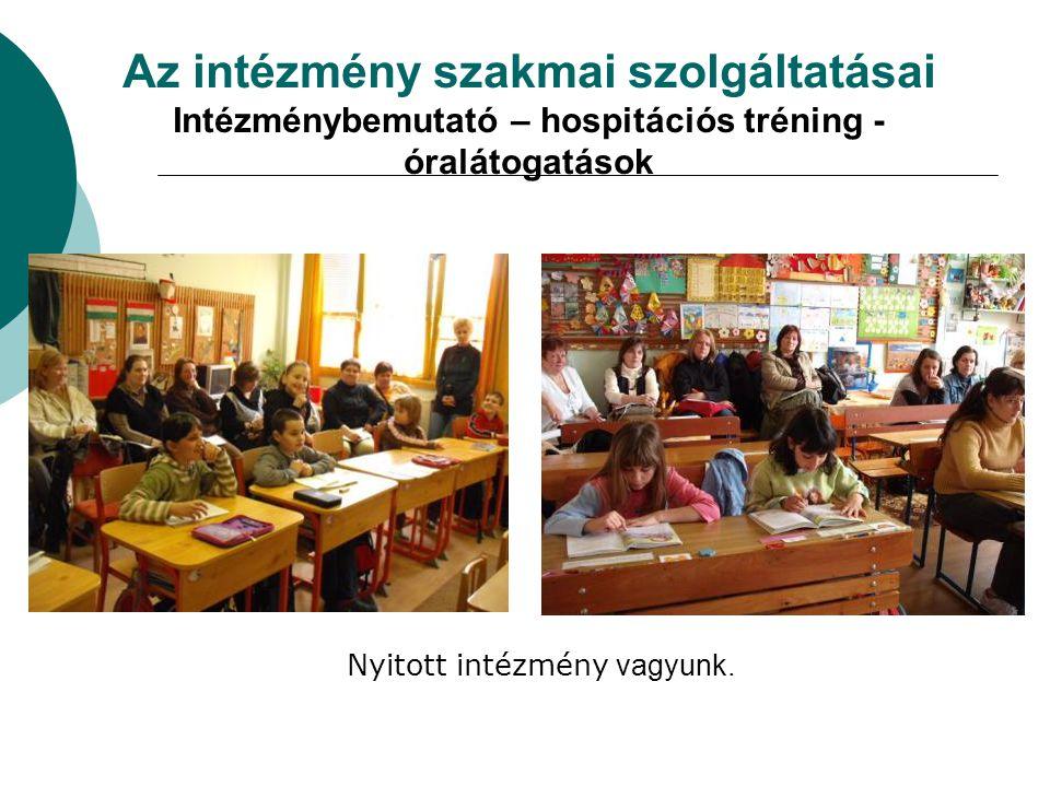 Az intézmény szakmai szolgáltatásai Intézménybemutató – hospitációs tréning - óralátogatások Nyitott intézmény vagyunk.