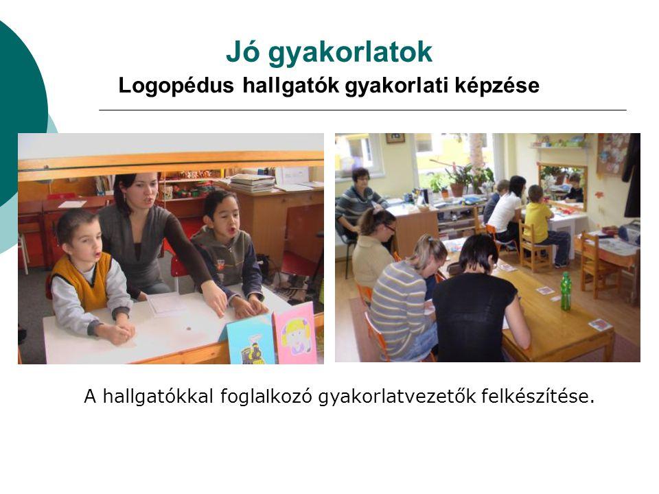 Jó gyakorlatok Logopédus hallgatók gyakorlati képzése A hallgatókkal fogla l kozó gyakorlatvezetők felkészítése.