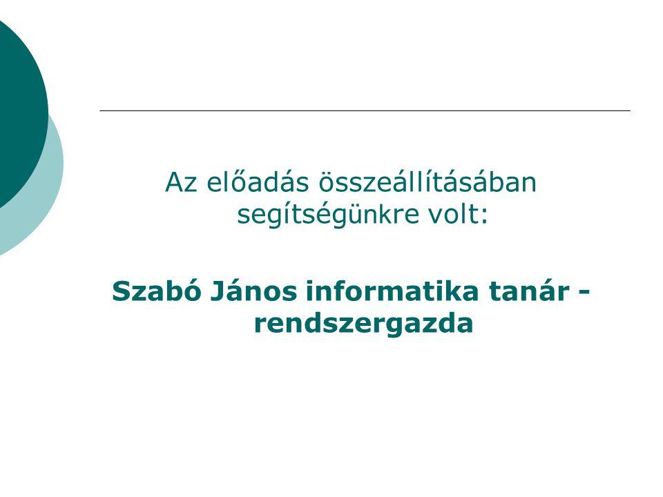 Az előadás összeállításában segítség ünk re volt: Szabó János informatika tanár - rendszergazda