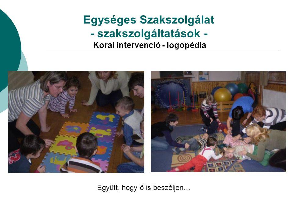 Egységes Szakszolgálat - szakszolgáltatások - Korai intervenció - logopédia Együtt, hogy ő is beszéljen…