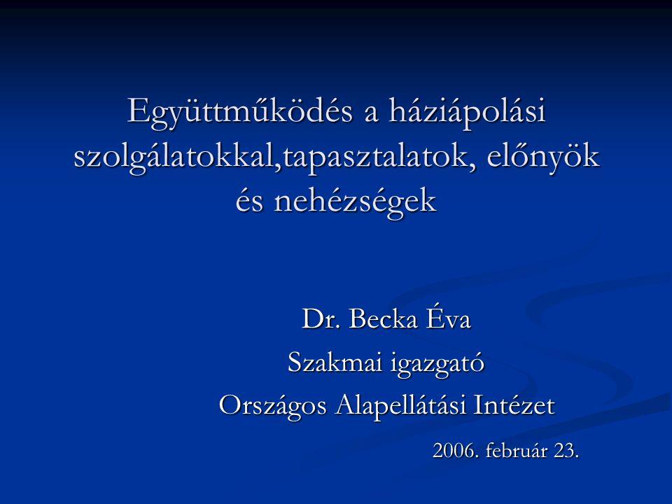 Együttműködés a háziápolási szolgálatokkal,tapasztalatok, előnyök és nehézségek Dr. Becka Éva Szakmai igazgató Országos Alapellátási Intézet 2006. feb