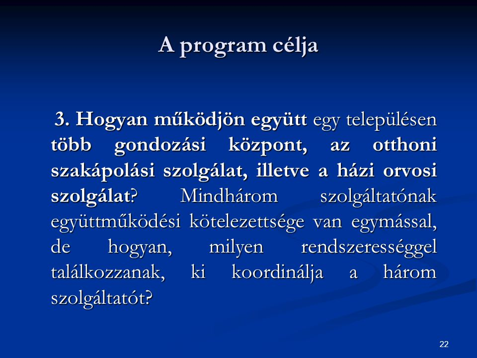 22 A program célja 3. Hogyan működjön együtt egy településen több gondozási központ, az otthoni szakápolási szolgálat, illetve a házi orvosi szolgálat