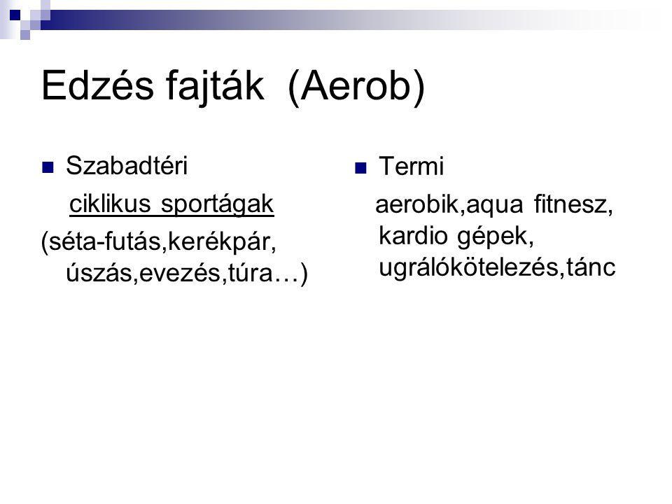 Edzés fajták (Aerob) Szabadtéri ciklikus sportágak (séta-futás,kerékpár, úszás,evezés,túra…) Termi aerobik,aqua fitnesz, kardio gépek, ugrálókötelezés