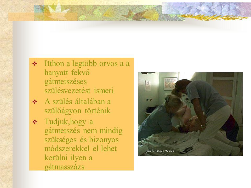  Itthon a legtöbb orvos a a hanyatt fekvő gátmetszéses szülésvezetést ismeri  A szülés általában a szülőágyon történik  Tudjuk,hogy a gátmetszés ne