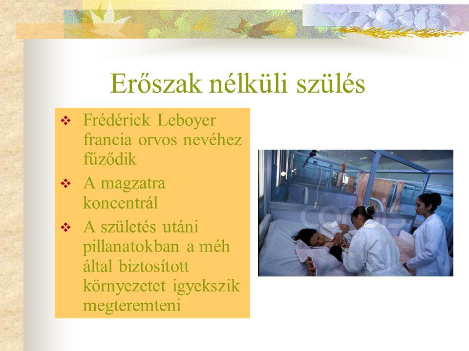 Erőszak nélküli szülés  Frédérick Leboyer francia orvos nevéhez fűződik  A magzatra koncentrál  A születés utáni pillanatokban a méh által biztosít