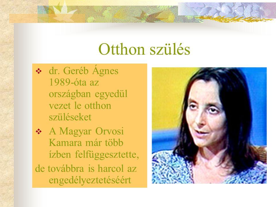 Otthon szülés  dr. Geréb Ágnes 1989-óta az országban egyedül vezet le otthon szüléseket  A Magyar Orvosi Kamara már több ízben felfüggesztette, de t