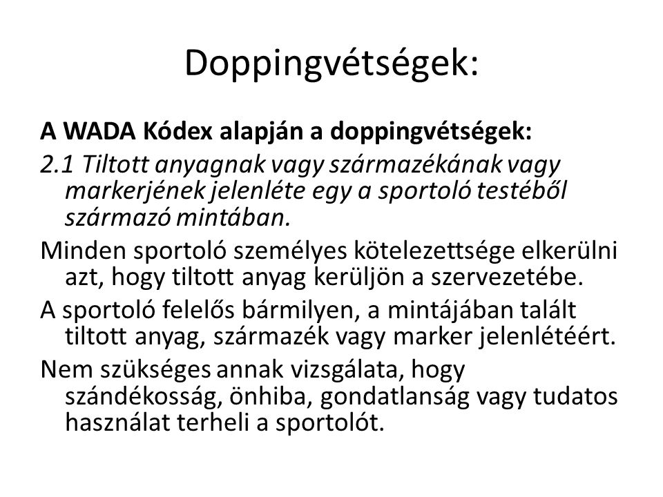 Doppingvétségek: A WADA Kódex alapján a doppingvétségek: 2.1 Tiltott anyagnak vagy származékának vagy markerjének jelenléte egy a sportoló testéből sz